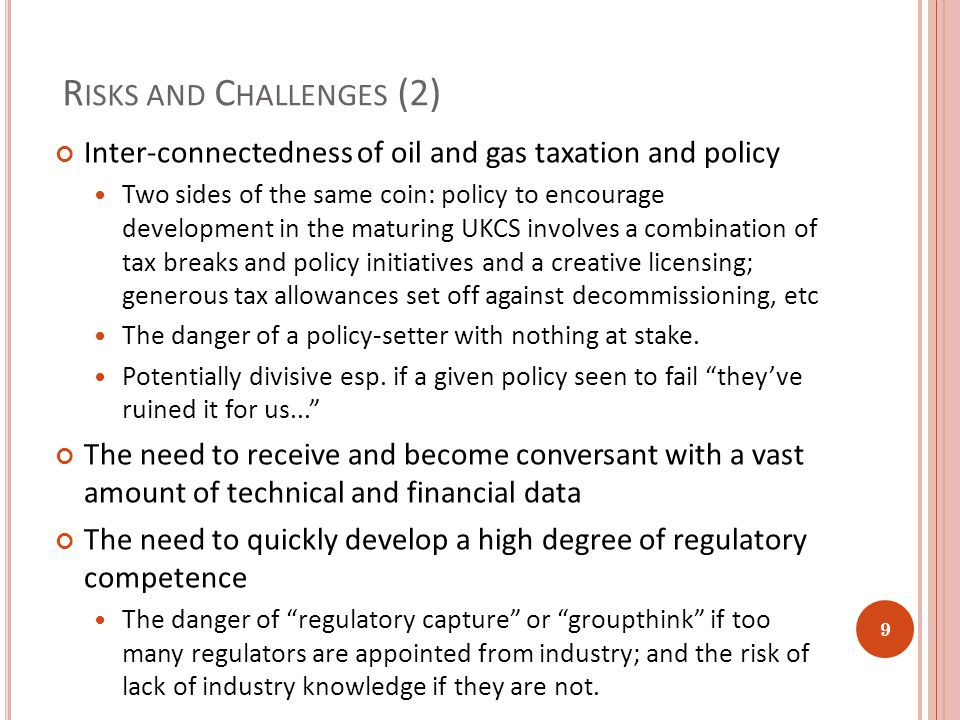 R ISKS AND C HALLENGES (2) Inter-connectedness of oil and gas taxation and policy Two sides of the same coin: policy to encourage development in the maturing UKCS involves a combination of tax breaks and policy initiatives and a creative licensing; generous tax allowances set off against decommissioning, etc The danger of a policy-setter with nothing at stake.