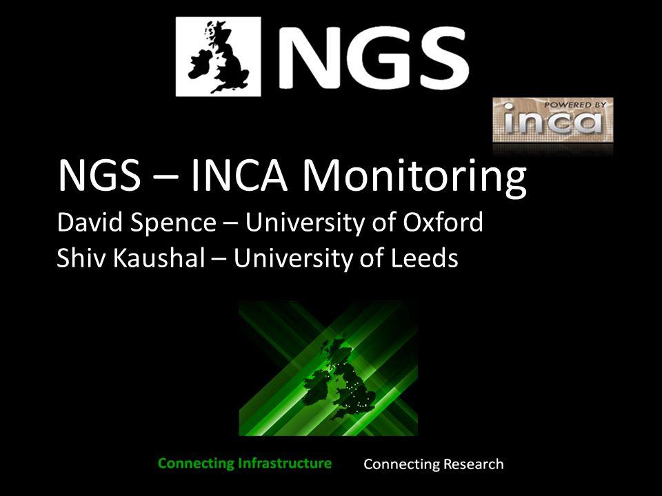 NGS – INCA Monitoring David Spence – University of Oxford Shiv Kaushal – University of Leeds