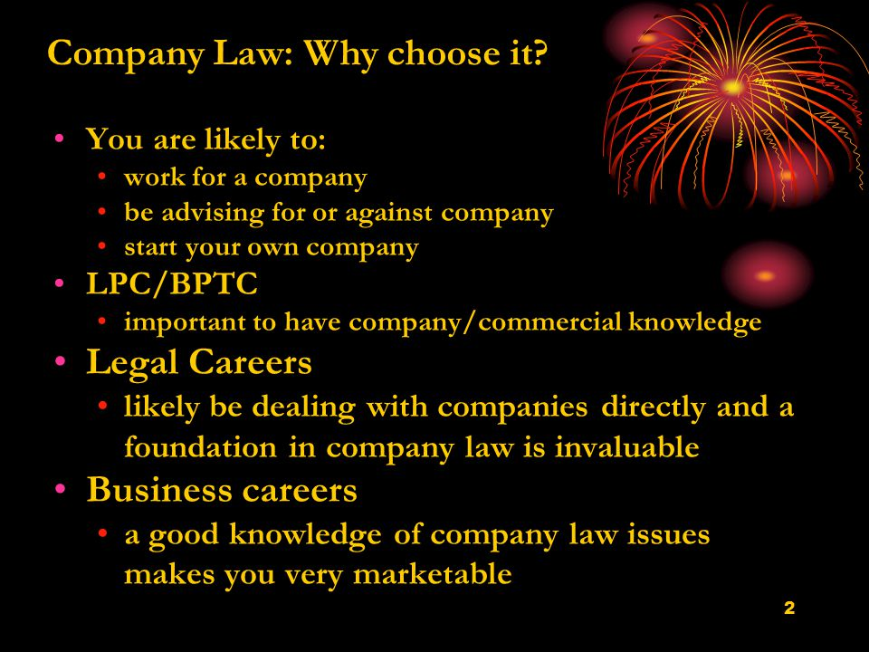2 You are likely to: work for a company be advising for or against company start your own company LPC/BPTC important to have company/commercial knowledge Legal Careers likely be dealing with companies directly and a foundation in company law is invaluable Business careers a good knowledge of company law issues makes you very marketable Company Law: Why choose it