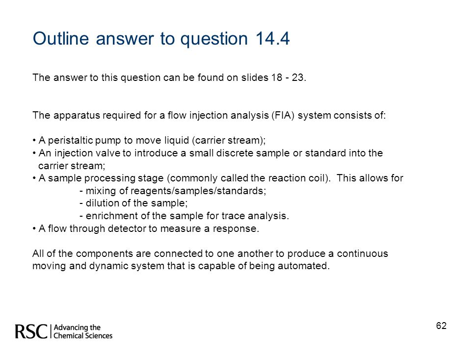 62 Outline answer to question 14.4 The answer to this question can be found on slides 18 - 23. The apparatus required for a flow injection analysis (F