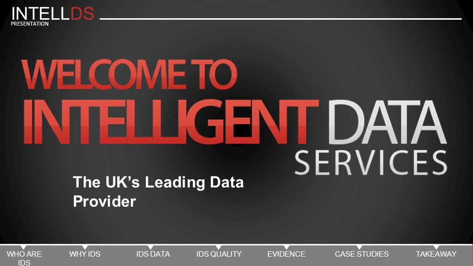 INTELLDS PRESENTATION The UK's Leading Data Provider WHO ARE IDS WHY IDSIDS DATAIDS QUALITYEVIDENCECASE STUDIESTAKEAWAY