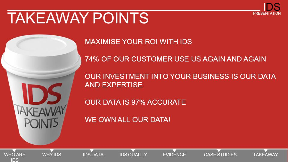 IDS PRESENTATION TAKEAWAY POINTS MAXIMISE YOUR ROI WITH IDS 74% OF OUR CUSTOMER USE US AGAIN AND AGAIN OUR INVESTMENT INTO YOUR BUSINESS IS OUR DATA AND EXPERTISE OUR DATA IS 97% ACCURATE WE OWN ALL OUR DATA.