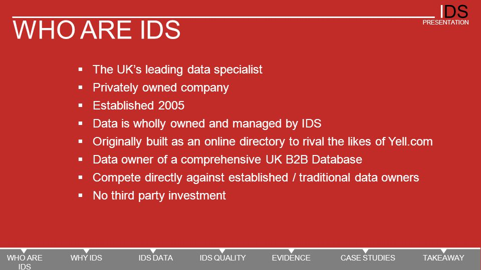 IDS PRESENTATION QUALITY MULTI CHANNEL VERIFICATION PROCESS 170k Monthly Verification Calls WHO ARE IDS WHY IDSIDS DATAIDS QUALITYEVIDENCECASE STUDIESTAKEAWAY DAILY, WEEKLY, MONTHLY CLEANING CYCLE