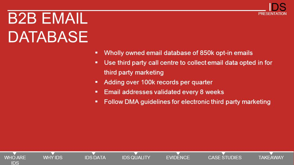 IDS PRESENTATION Email addresses validated every 8 weeks B2B Email Database opt-in process  Email addresses collected as part of research and updates  Individuals asked to confirm that they are happy for their details to used for marketing purposes by third party companies  Emails are then passed to Intelligent Data  Intelligent Data then send an email confirming the information that is held for that individual  Individuals are asked to amend details if incorrect or to unsubscribe if they wish  Re-confirmation email sent every 8 weeks WHO ARE IDS WHY IDSIDS DATAIDS QUALITYEVIDENCECASE STUDIESTAKEAWAY