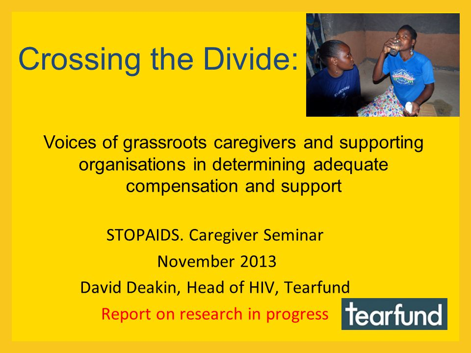 Crossing the Divide: STOPAIDS. Caregiver Seminar November 2013 David Deakin, Head of HIV, Tearfund Report on research in progress Voices of grassroots