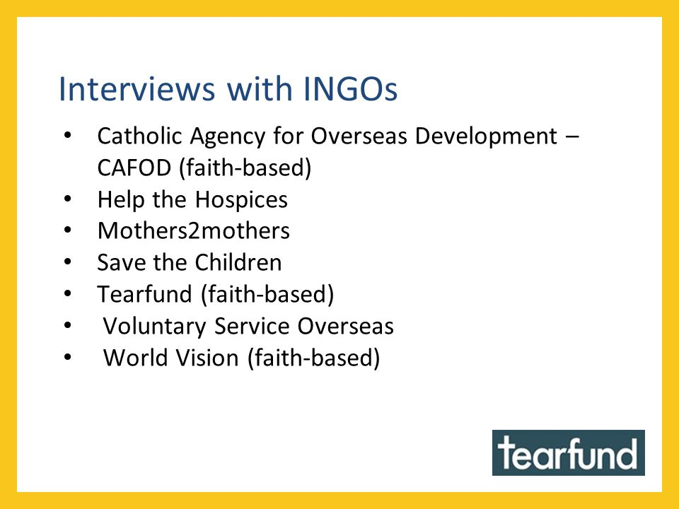 Interviews with INGOs Catholic Agency for Overseas Development – CAFOD (faith-based) Help the Hospices Mothers2mothers Save the Children Tearfund (fai