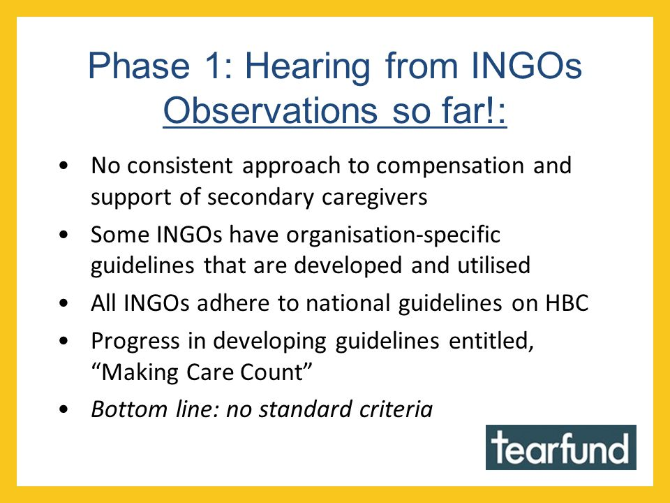 Phase 1: Hearing from INGOs Observations so far!: No consistent approach to compensation and support of secondary caregivers Some INGOs have organisation-specific guidelines that are developed and utilised All INGOs adhere to national guidelines on HBC Progress in developing guidelines entitled, Making Care Count Bottom line: no standard criteria