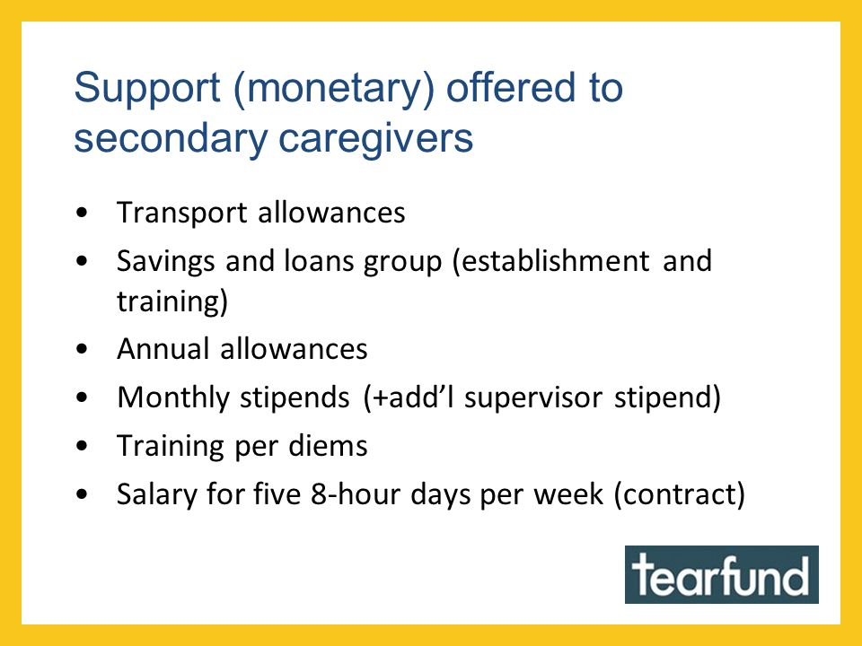 Support (monetary) offered to secondary caregivers Transport allowances Savings and loans group (establishment and training) Annual allowances Monthly stipends (+add'l supervisor stipend) Training per diems Salary for five 8-hour days per week (contract)