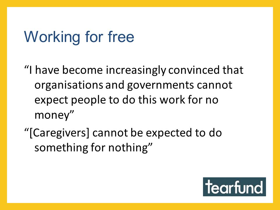 Working for free I have become increasingly convinced that organisations and governments cannot expect people to do this work for no money [Caregivers] cannot be expected to do something for nothing