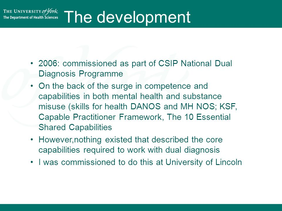 The development 2006: commissioned as part of CSIP National Dual Diagnosis Programme On the back of the surge in competence and capabilities in both mental health and substance misuse (skills for health DANOS and MH NOS; KSF, Capable Practitioner Framework, The 10 Essential Shared Capabilities However,nothing existed that described the core capabilities required to work with dual diagnosis I was commissioned to do this at University of Lincoln