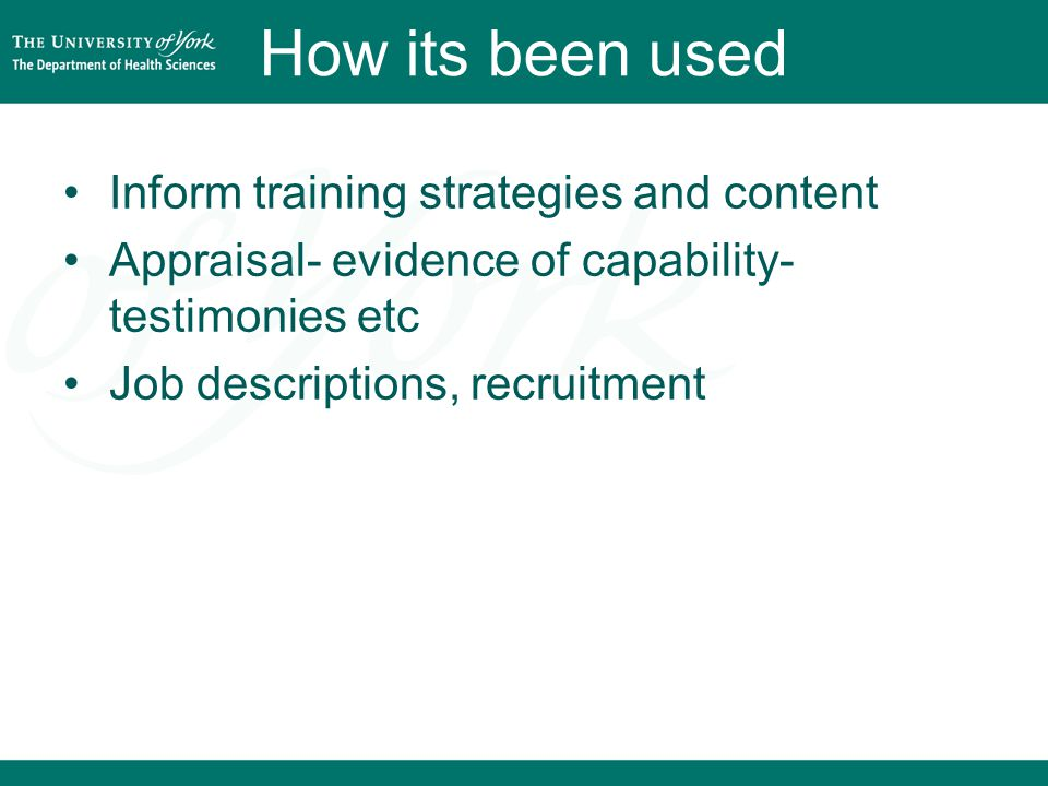 How its been used Inform training strategies and content Appraisal- evidence of capability- testimonies etc Job descriptions, recruitment