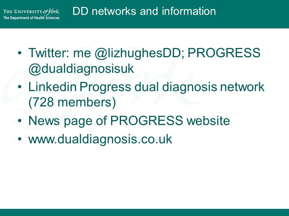DD networks and information Twitter: me @lizhughesDD; PROGRESS @dualdiagnosisuk Linkedin Progress dual diagnosis network (728 members) News page of PROGRESS website www.dualdiagnosis.co.uk