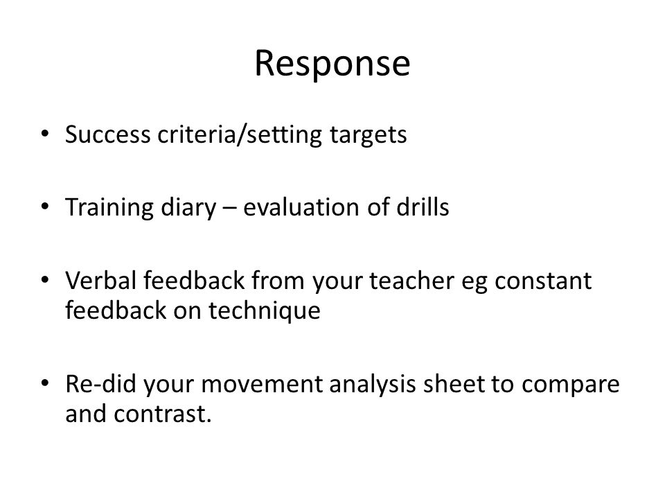 Response Success criteria/setting targets Training diary – evaluation of drills Verbal feedback from your teacher eg constant feedback on technique Re-did your movement analysis sheet to compare and contrast.