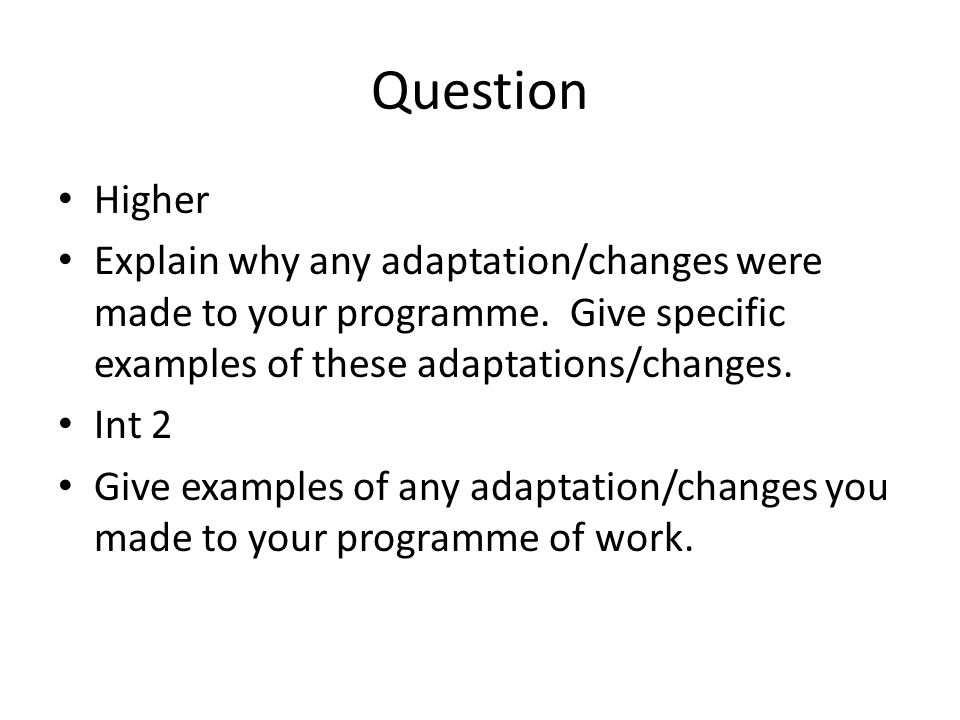 Question Higher Explain why any adaptation/changes were made to your programme.