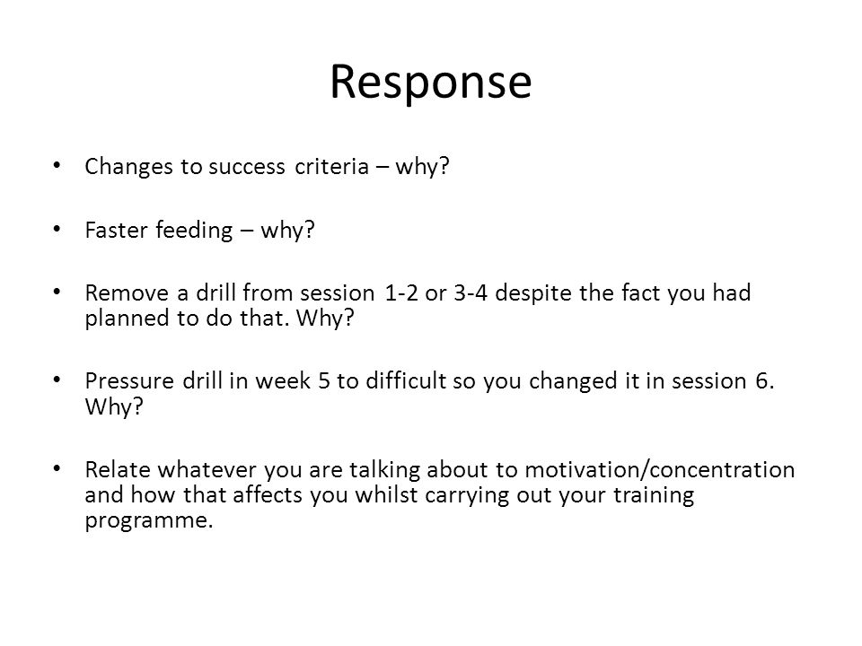 Response Changes to success criteria – why. Faster feeding – why.