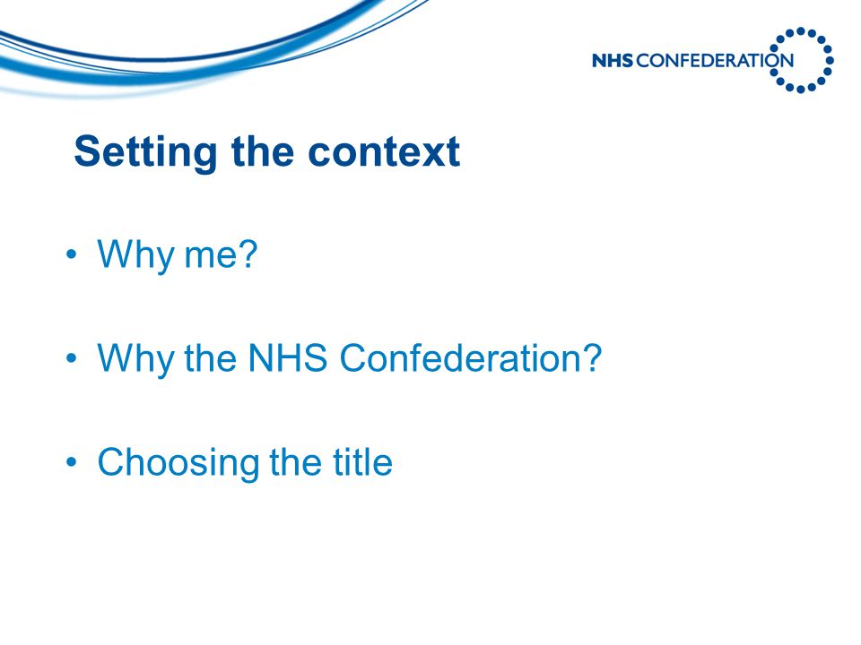 Why me Why the NHS Confederation Choosing the title Setting the context