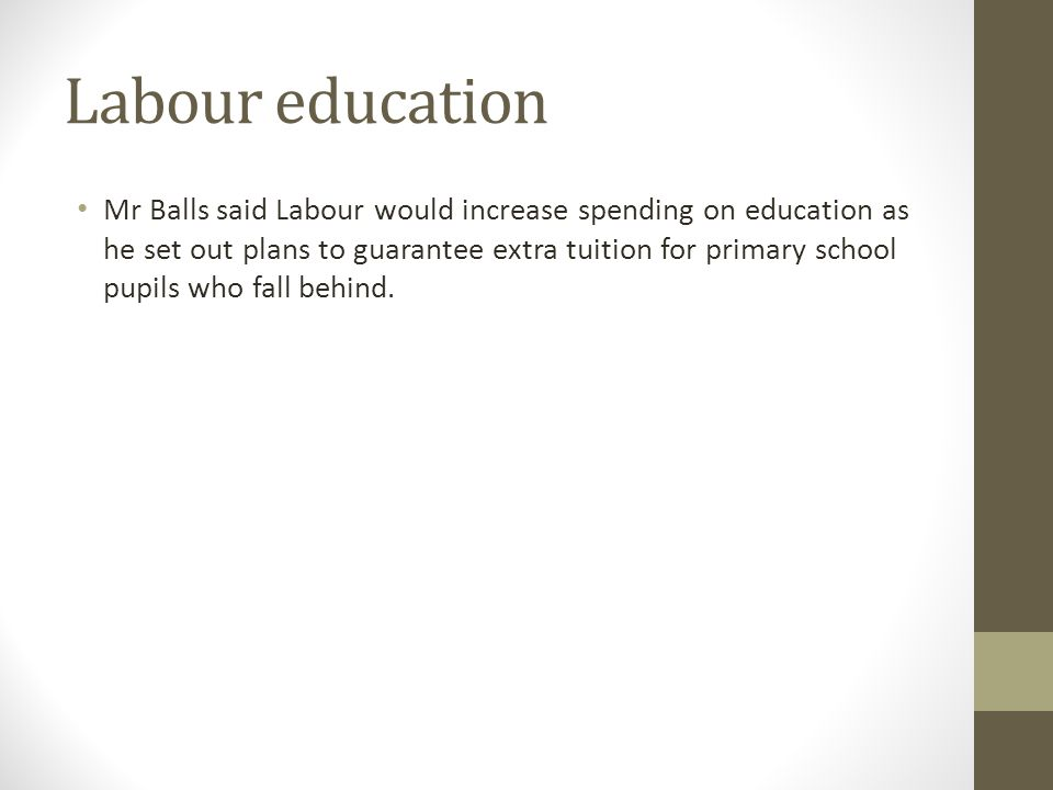 Labour education Mr Balls said Labour would increase spending on education as he set out plans to guarantee extra tuition for primary school pupils who fall behind.