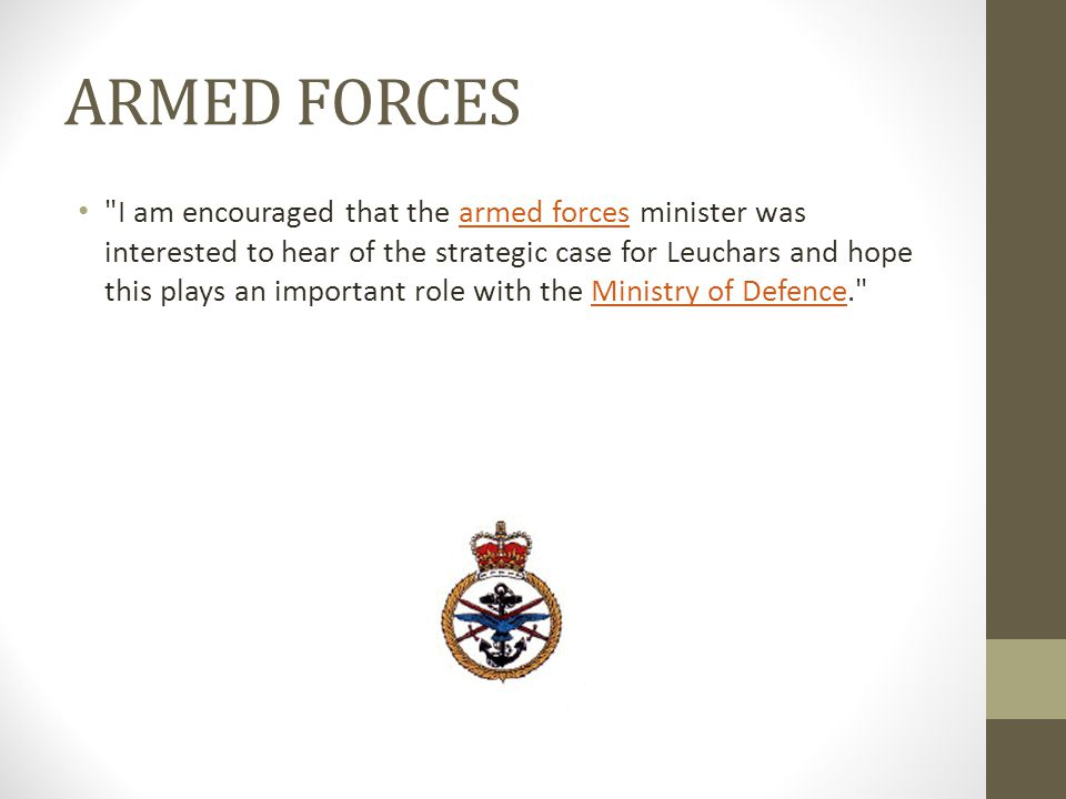 ARMED FORCES I am encouraged that the armed forces minister was interested to hear of the strategic case for Leuchars and hope this plays an important role with the Ministry of Defence. armed forcesMinistry of Defence