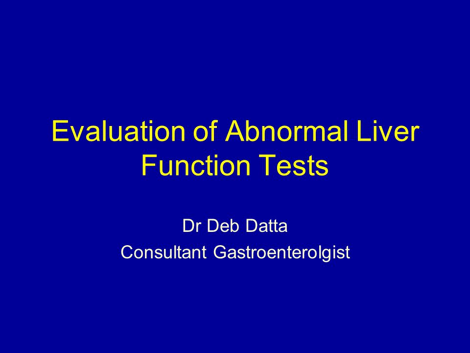 Evaluation of Abnormal Liver Function Tests Dr Deb Datta Consultant Gastroenterolgist