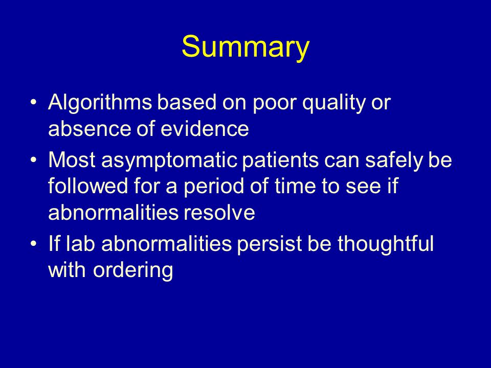 Summary Algorithms based on poor quality or absence of evidence Most asymptomatic patients can safely be followed for a period of time to see if abnormalities resolve If lab abnormalities persist be thoughtful with ordering