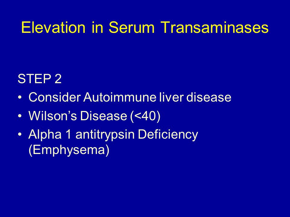 Elevation in Serum Transaminases STEP 2 Consider Autoimmune liver disease Wilson's Disease (<40) Alpha 1 antitrypsin Deficiency (Emphysema)