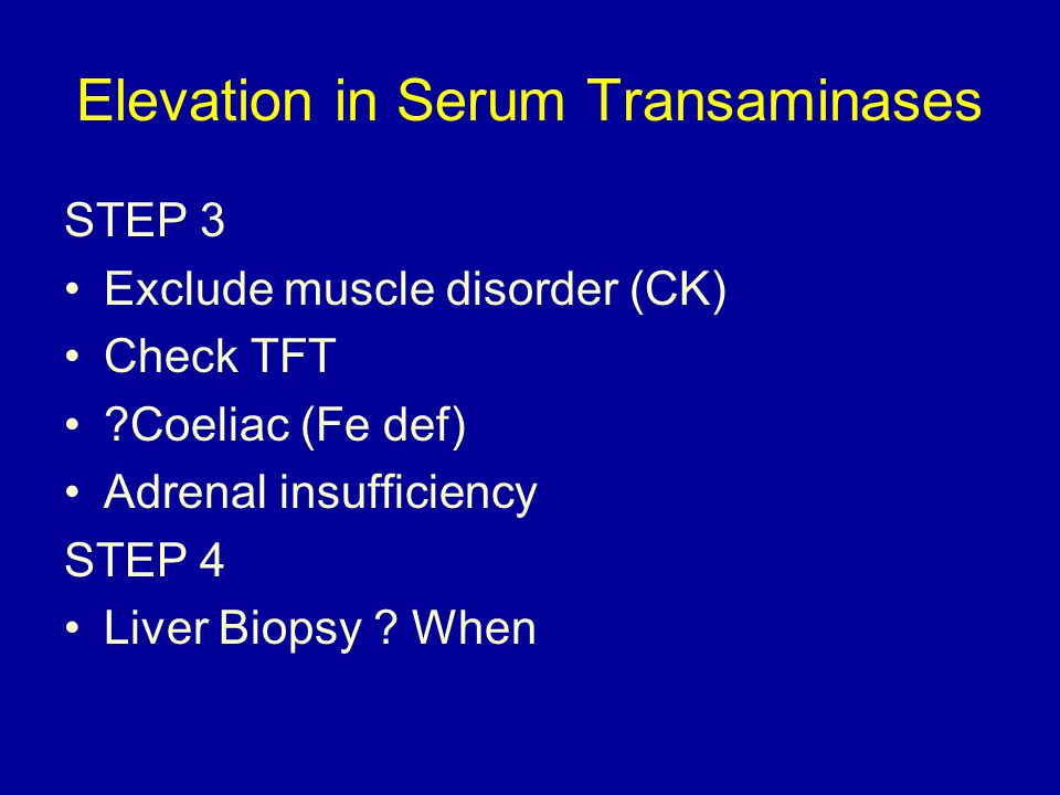 Elevation in Serum Transaminases STEP 3 Exclude muscle disorder (CK) Check TFT Coeliac (Fe def) Adrenal insufficiency STEP 4 Liver Biopsy .