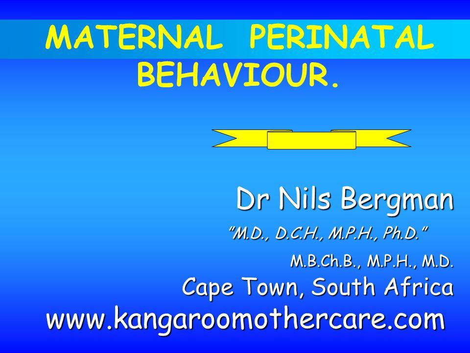 MATERNAL PERINATAL BEHAVIOUR. Dr Nils Bergman M.D., D.C.H., M.P.H., Ph.D. M.B.Ch.B., M.P.H., M.D.