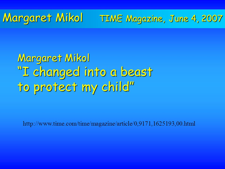 Margaret Mikol TIME Magazine, June 4, 2007 http://www.time.com/time/magazine/article/0,9171,1625193,00.html Margaret Mikol I changed into a beast to protect my child