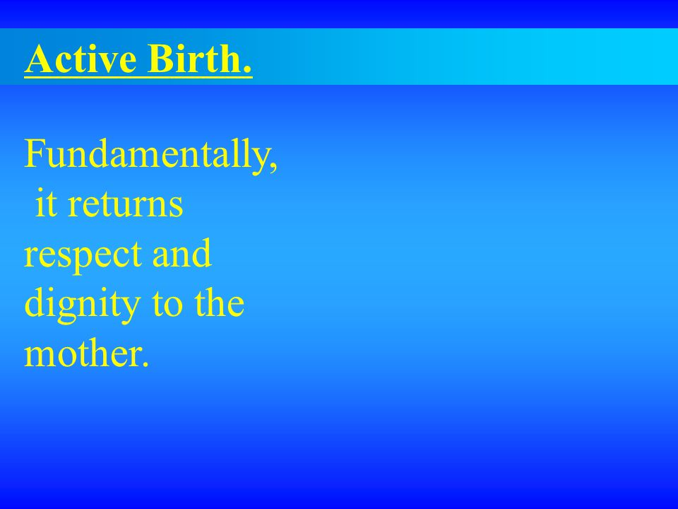 Active Birth. Fundamentally, it returns respect and dignity to the mother.