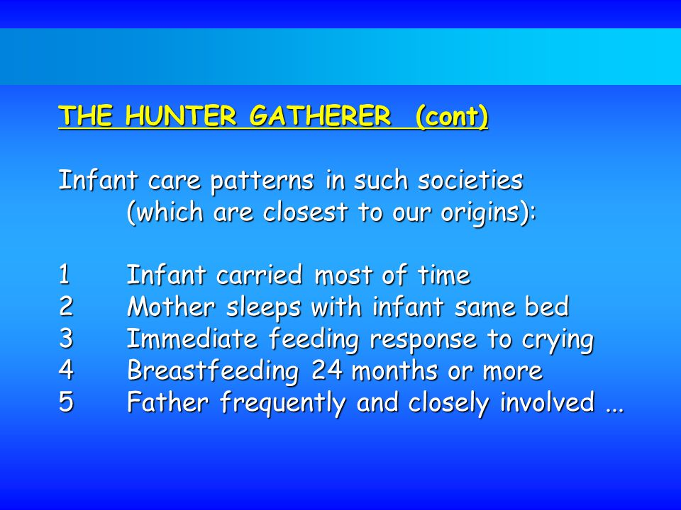 THE HUNTER GATHERER (cont) Infant care patterns in such societies (which are closest to our origins): 1Infant carried most of time 2Mother sleeps with infant same bed 3Immediate feeding response to crying 4Breastfeeding 24 months or more 5Father frequently and closely involved...