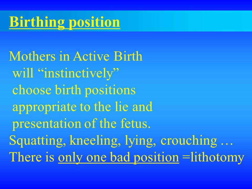 Birthing position Mothers in Active Birth will instinctively choose birth positions appropriate to the lie and presentation of the fetus.