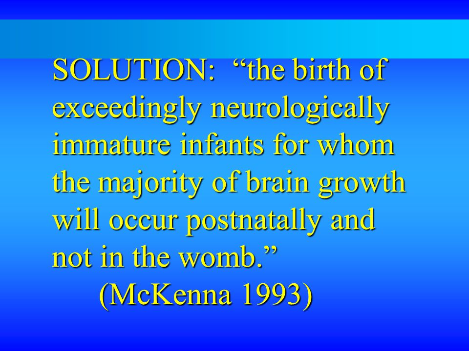 SOLUTION: the birth of exceedingly neurologically immature infants for whom the majority of brain growth will occur postnatally and not in the womb. (McKenna 1993)