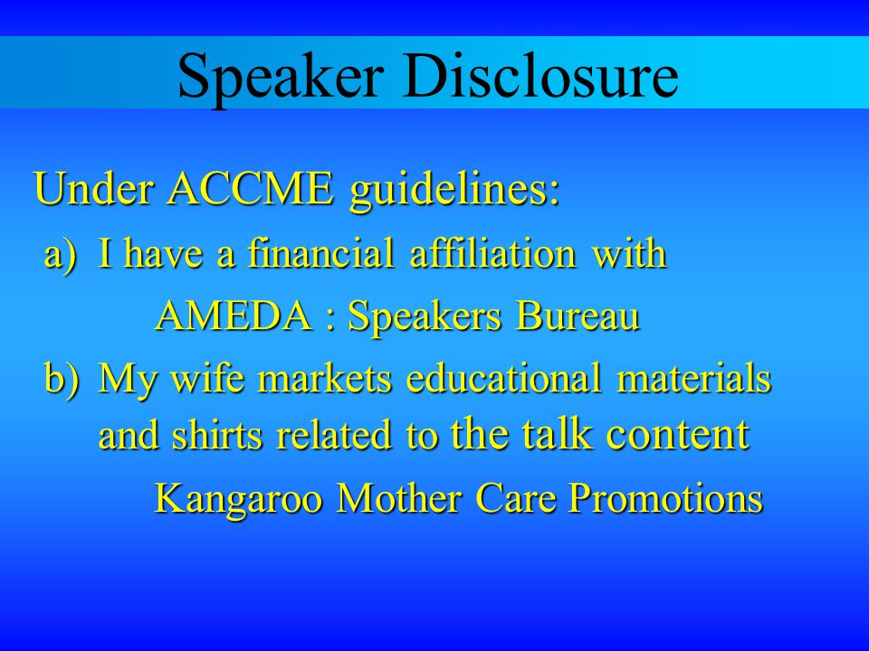 Speaker Disclosure Under ACCME guidelines: a) I have a financial affiliation with AMEDA : Speakers Bureau b) My wife markets educational materials and shirts related to the talk content Kangaroo Mother Care Promotions