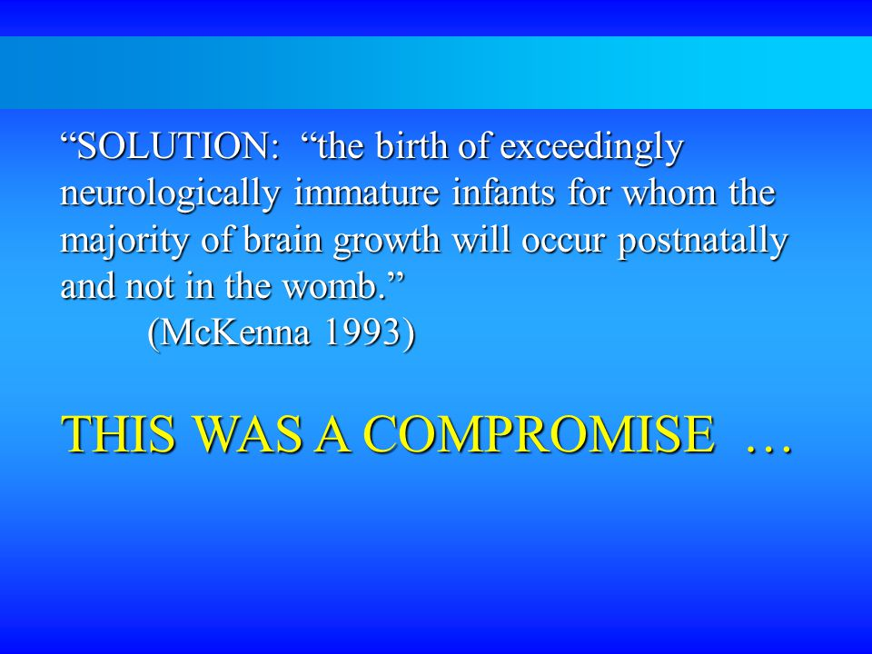 SOLUTION: the birth of exceedingly neurologically immature infants for whom the majority of brain growth will occur postnatally and not in the womb. (McKenna 1993) THIS WAS A COMPROMISE …