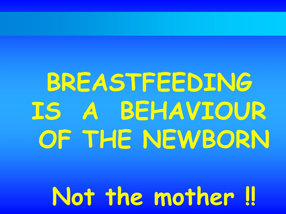 BREASTFEEDING IS A BEHAVIOUR OF THE NEWBORN Not the mother !!