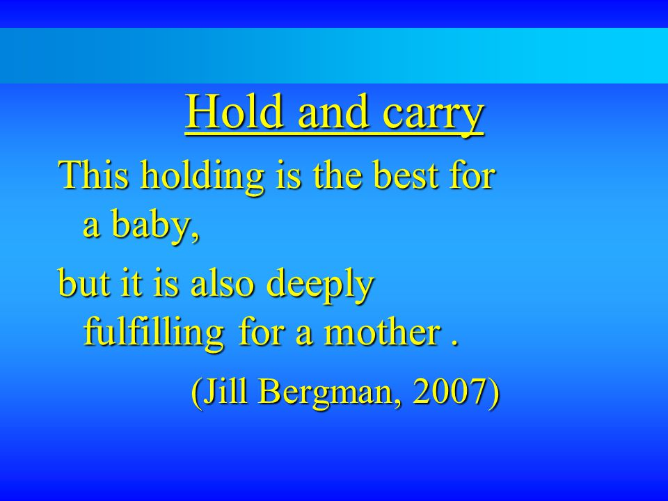 Hold and carry This holding is the best for a baby, but it is also deeply fulfilling for a mother.