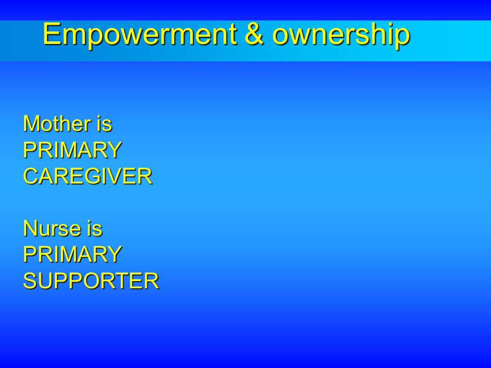 Mother is PRIMARY CAREGIVER Nurse is PRIMARY SUPPORTER Empowerment & ownership