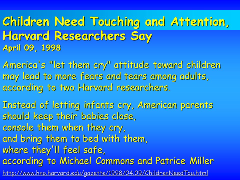 Children Need Touching and Attention, Harvard Researchers Say April 09, 1998 America s let them cry attitude toward children may lead to more fears and tears among adults, according to two Harvard researchers.
