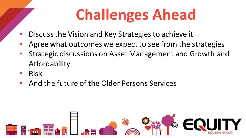 Challenges Ahead Discuss the Vision and Key Strategies to achieve it Agree what outcomes we expect to see from the strategies Strategic discussions on Asset Management and Growth and Affordability Risk And the future of the Older Persons Services