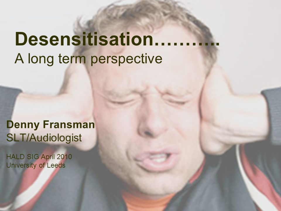 Desensitisation……….. A long term perspective Denny Fransman SLT/Audiologist HALD SIG April 2010 University of Leeds