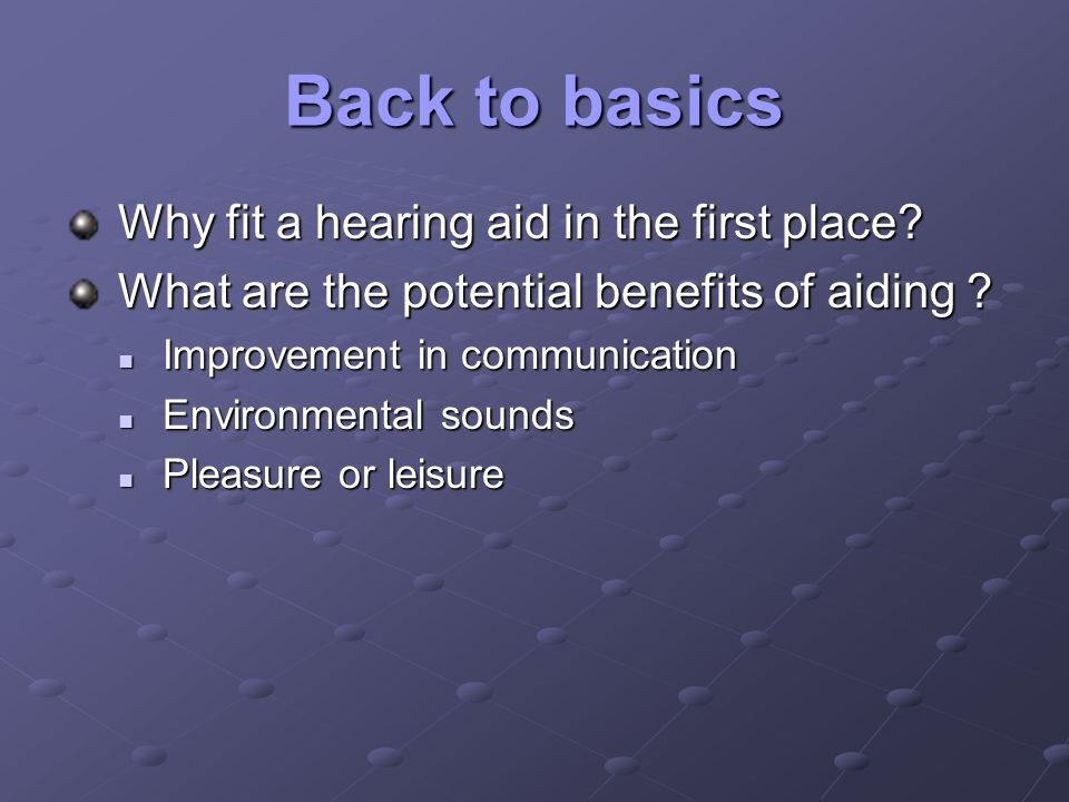 Back to basics Why fit a hearing aid in the first place? Why fit a hearing aid in the first place? What are the potential benefits of aiding ? What ar