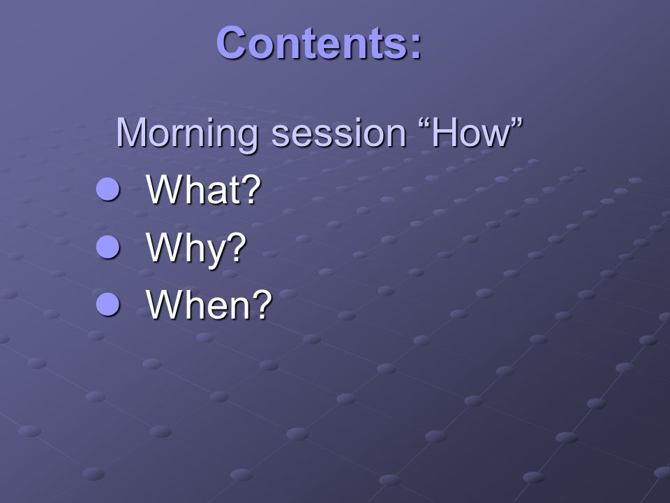Contents: Morning session How Morning session How What What Why Why When When