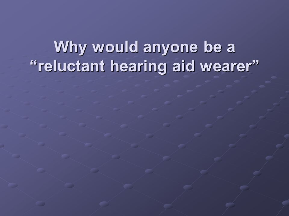 "Why would anyone be a ""reluctant hearing aid wearer"""