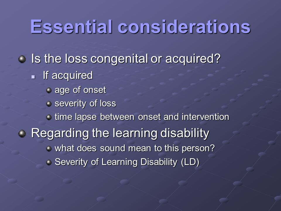 Essential considerations Is the loss congenital or acquired.