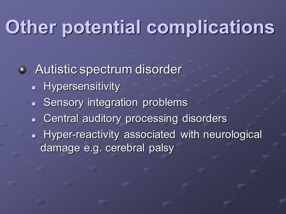 Other potential complications Autistic spectrum disorder Autistic spectrum disorder Hypersensitivity Hypersensitivity Sensory integration problems Sensory integration problems Central auditory processing disorders Central auditory processing disorders Hyper-reactivity associated with neurological damage e.g.