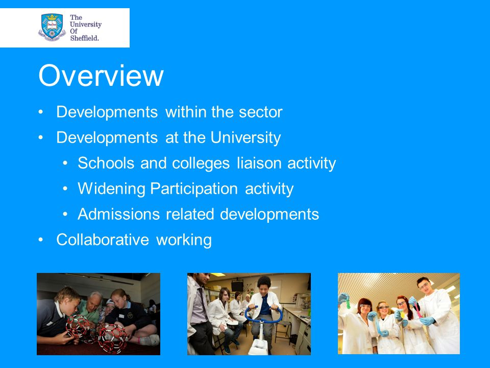 Overview Developments within the sector Developments at the University Schools and colleges liaison activity Widening Participation activity Admissions related developments Collaborative working