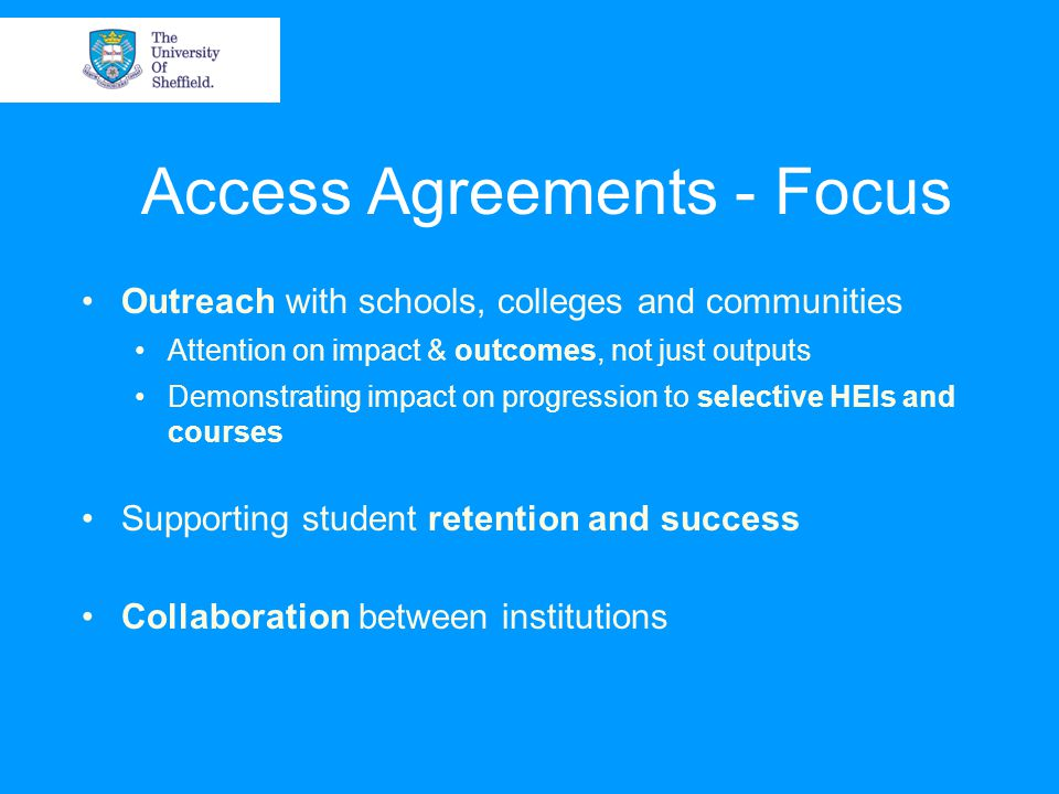 Access Agreements - Focus Outreach with schools, colleges and communities Attention on impact & outcomes, not just outputs Demonstrating impact on progression to selective HEIs and courses Supporting student retention and success Collaboration between institutions
