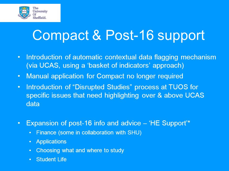 Compact & Post-16 support Introduction of automatic contextual data flagging mechanism (via UCAS, using a 'basket of indicators' approach) Manual application for Compact no longer required Introduction of Disrupted Studies process at TUOS for specific issues that need highlighting over & above UCAS data Expansion of post-16 info and advice – 'HE Support'* Finance (some in collaboration with SHU) Applications Choosing what and where to study Student Life