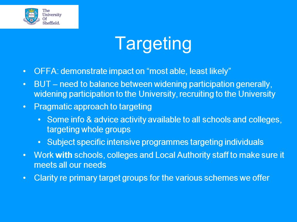 Targeting OFFA: demonstrate impact on most able, least likely BUT – need to balance between widening participation generally, widening participation to the University, recruiting to the University Pragmatic approach to targeting Some info & advice activity available to all schools and colleges, targeting whole groups Subject specific intensive programmes targeting individuals Work with schools, colleges and Local Authority staff to make sure it meets all our needs Clarity re primary target groups for the various schemes we offer