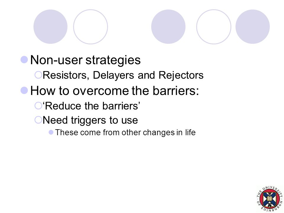 Non-user strategies  Resistors, Delayers and Rejectors How to overcome the barriers:  'Reduce the barriers'  Need triggers to use These come from other changes in life